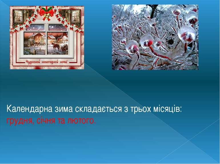 Календарна зима складається з трьох місяців: грудня, січня та лютого.