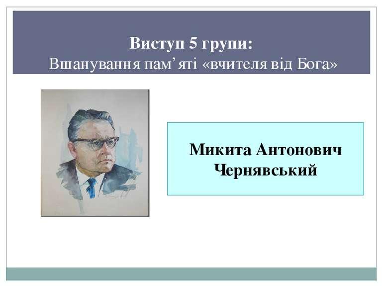 Виступ 5 групи: Вшанування пам'яті «вчителя від Бога» Микита Антонович Черняв...