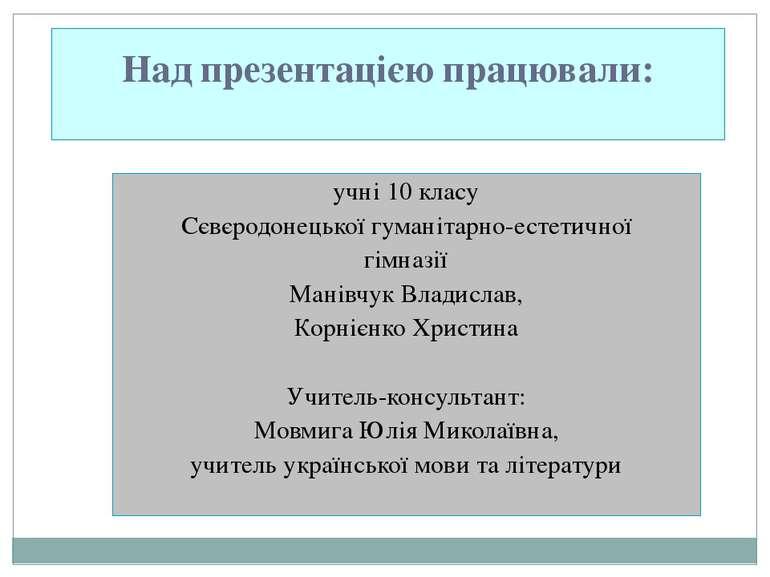 Над презентацією працювали: учні 10 класу Сєвєродонецької гуманітарно-естетич...
