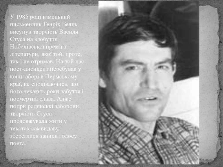 У 1985 році німецький письменник Генріх Белль висунув творчість Василя Стуса ...