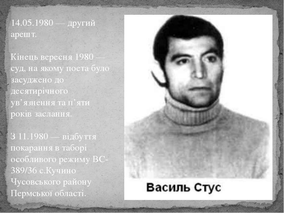 14.05.1980 — другий арешт. Кінець вересня 1980 — суд, на якому поета було зас...
