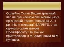 Офіційно Остап Вишня тривалий час не був членом письменницьких організацій. Л...