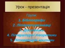Урок - презентація Групи: 1. Бібліографи 2. Літературознавці 3. Дослідники 4....