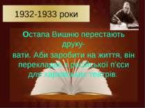 1932-1933 роки Остапа Вишню перестають друку- вати. Аби заробити на життя, ві...