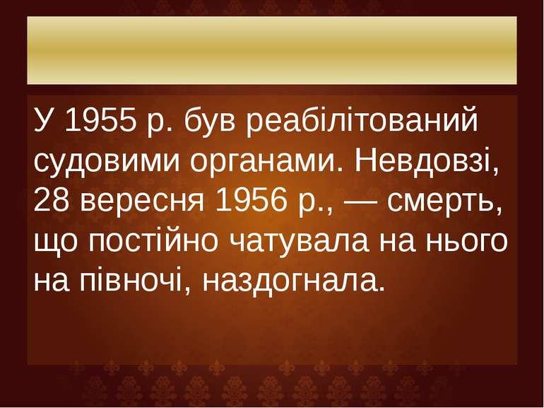 У 1955 р. був реабілітований судовими органами. Невдовзі, 28 вересня 1956 р.,...