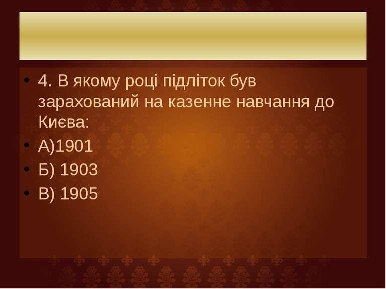 4. В якому році підліток був зарахований на казенне навчання до Києва: А)1901...