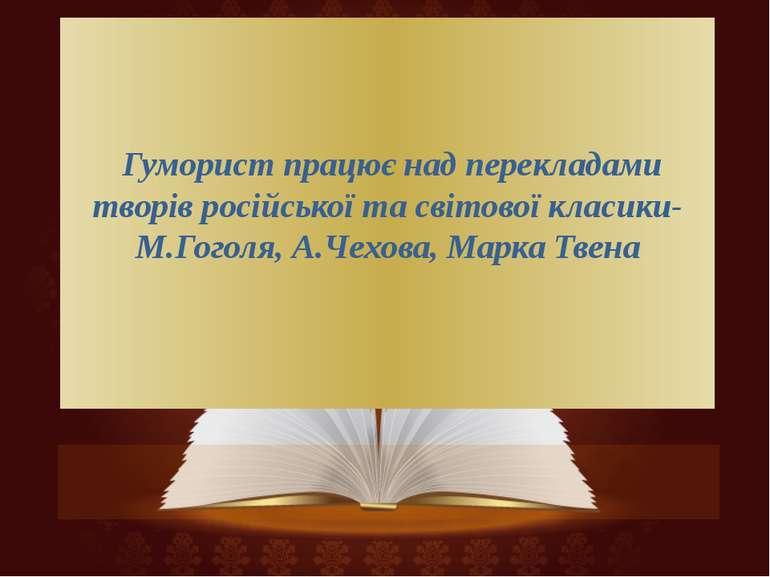 Гуморист працює над перекладами творів російської та світової класики-М.Гогол...