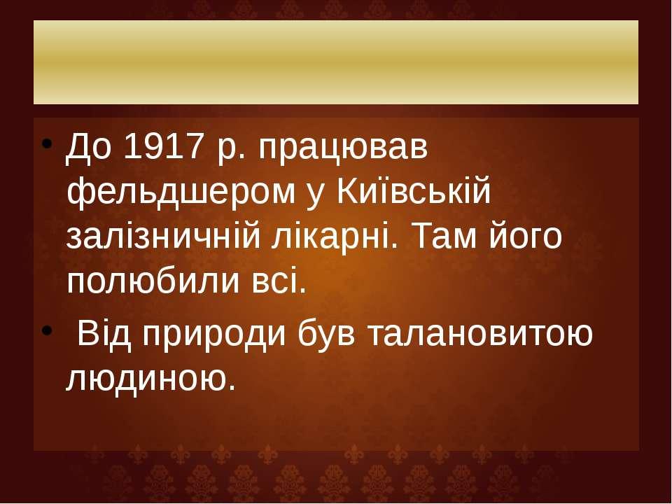 До 1917 р. працював фельдшером у Київській залізничній лікарні. Там його полю...