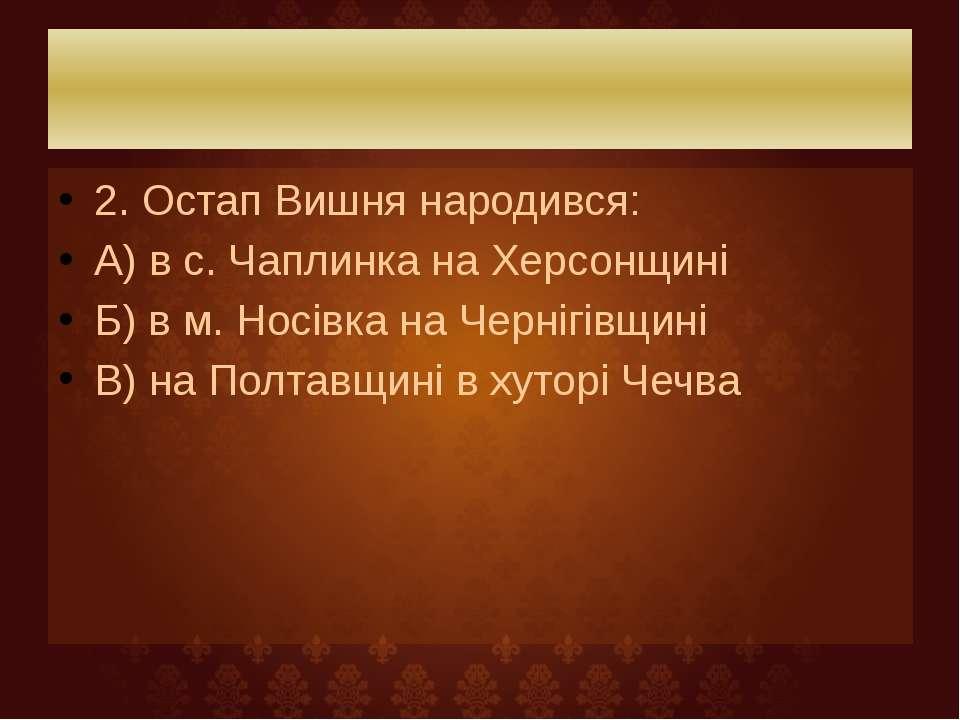 2. Остап Вишня народився: А) в с. Чаплинка на Херсонщині Б) в м. Носівка на Ч...