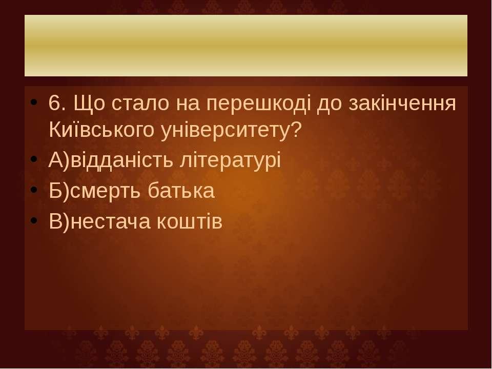 6. Що стало на перешкоді до закінчення Київського університету? А)відданість ...