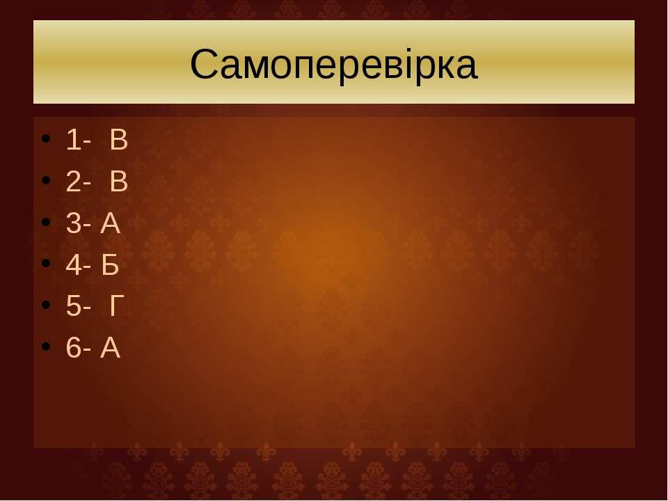 Самоперевірка 1- В 2- В 3- А 4- Б 5- Г 6- А