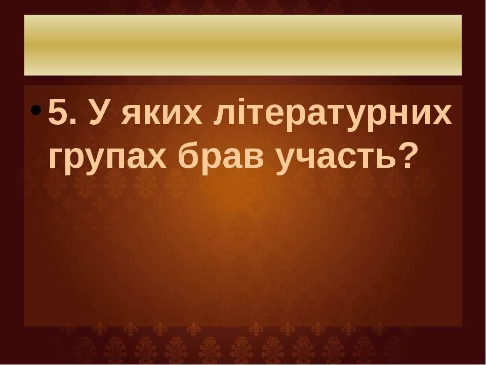 5. У яких літературних групах брав участь?