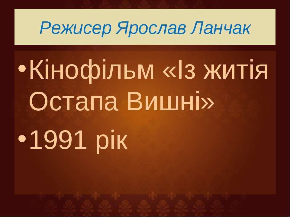 Режисер Ярослав Ланчак Кінофільм «Із житія Остапа Вишні» 1991 рік