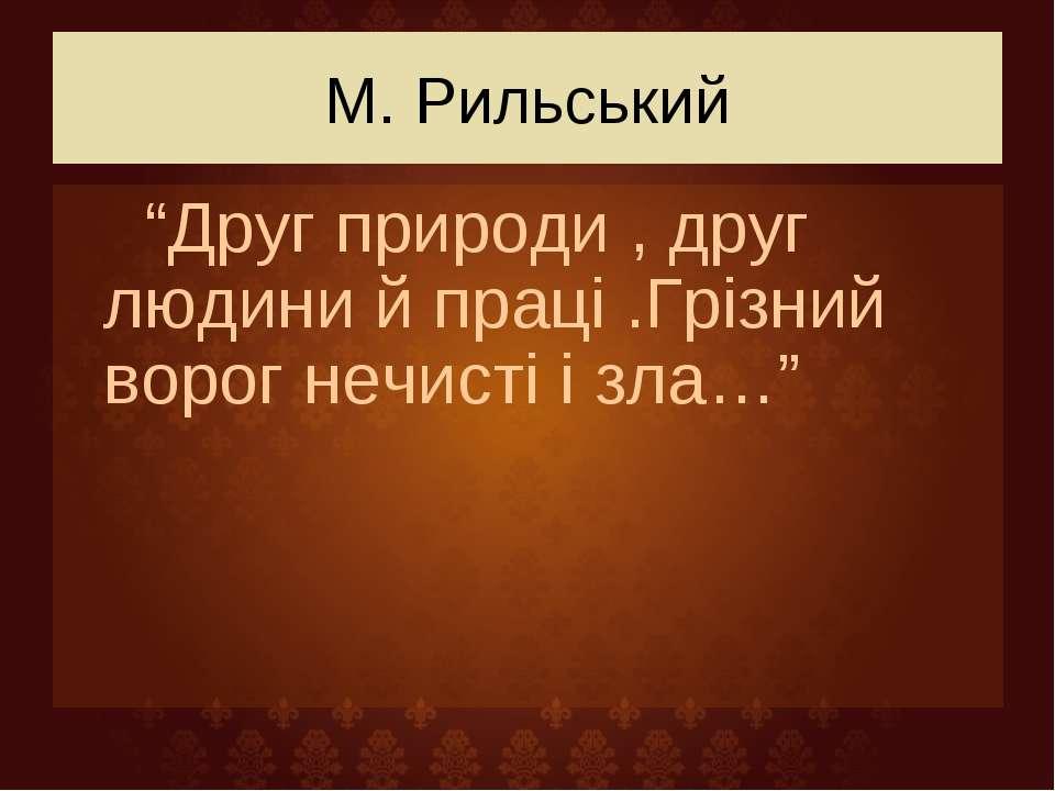 """М. Рильський """"Друг природи , друг людини й праці .Грізний ворог нечисті і зла…"""""""