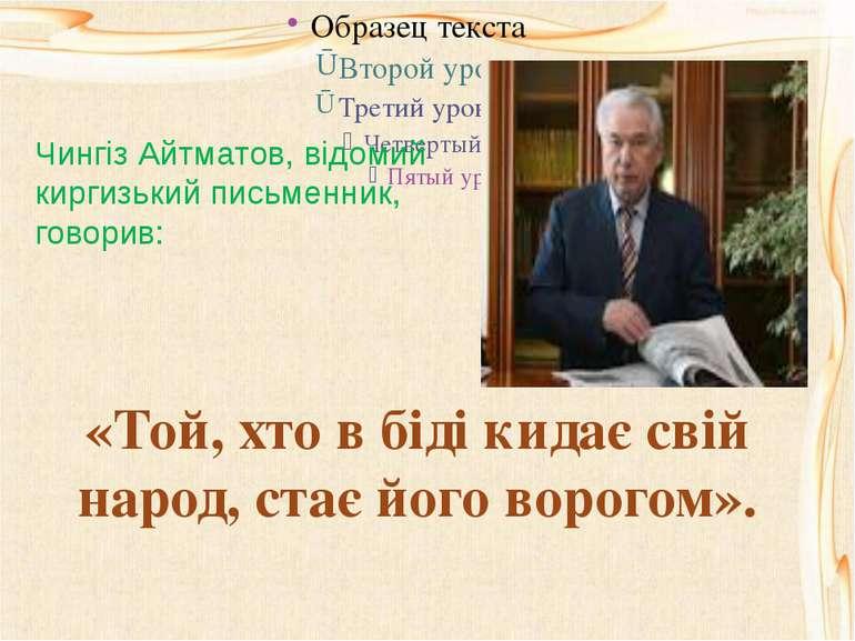 Чингіз Айтматов, відомий киргизький письменник, говорив: «Той, хто в біді кид...