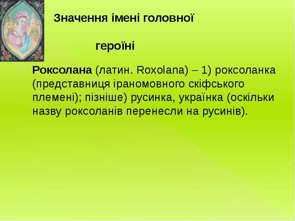 Значення імені головної героїні Роксолана (латин. Roxolana) – 1) роксоланка (...