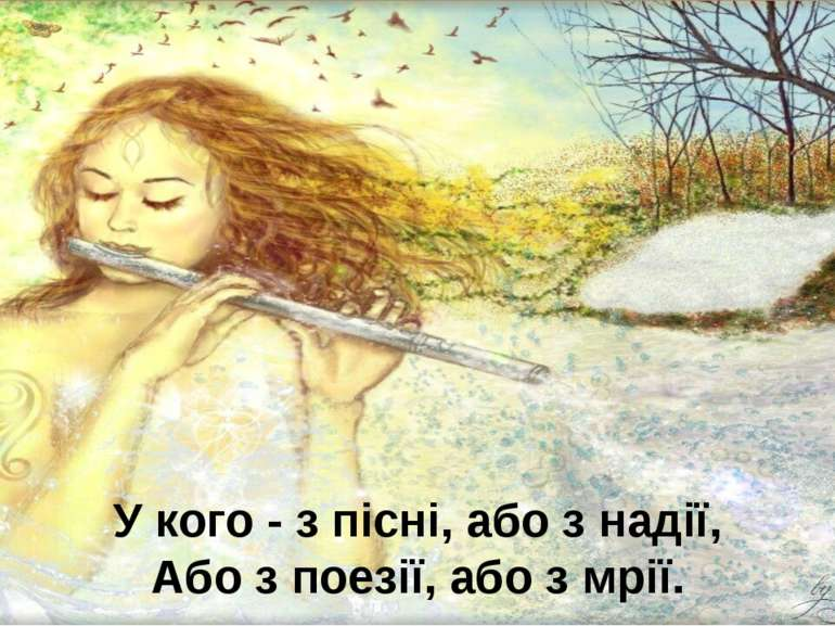 У кого - з пісні, або з надії, Або з поезії, або з мрії.