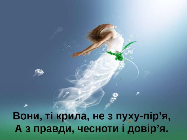 Вони, ті крила, не з пуху-пір'я, А з правди, чесноти і довір'я.