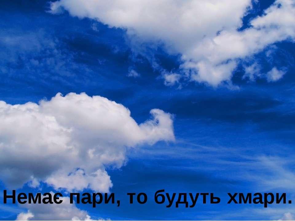 Немає пари, то будуть хмари.