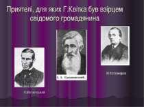 Приятелі, для яких Г.Квітка був взірцем свідомого громадянина М.Костомаров А....