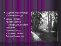 Садиба Квіток на хуторі «Основа» сьогодні Батьки Григорія приятелювали із Г.С...