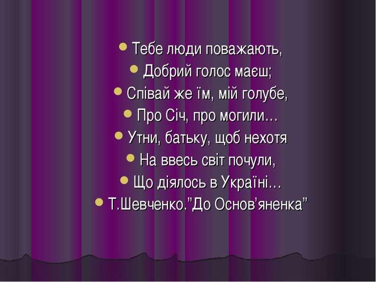 Тебе люди поважають, Добрий голос маєш; Співай же їм, мій голубе, Про Січ, пр...