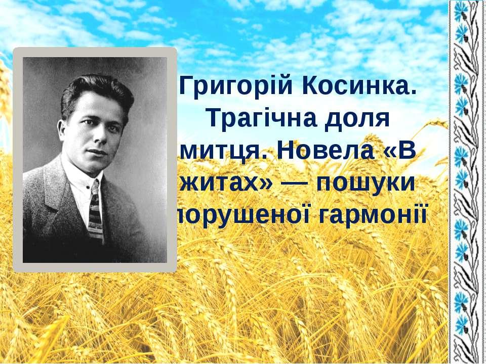Григорій Косинка. Трагічна доля митця. Новела «В житах» — пошуки порушеної га...