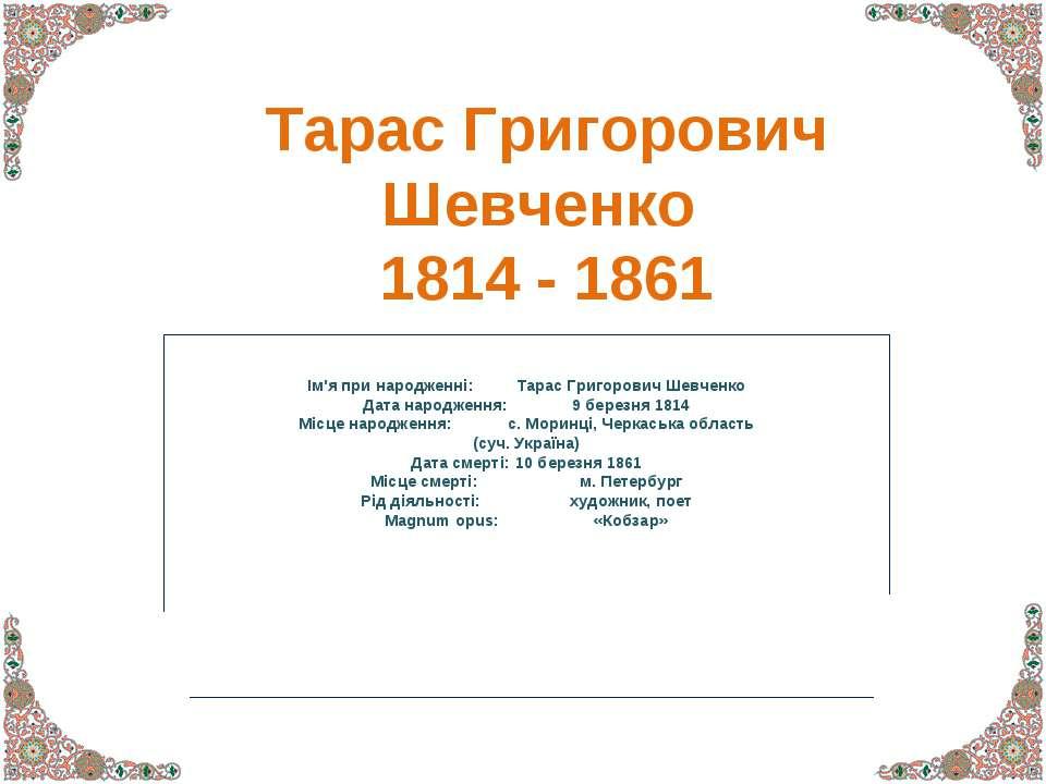 Тарас Григорович Шевченко 1814 - 1861 Ім'я при народженні: Тарас Григорович Ш...