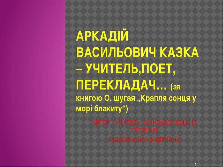 "АРКАДІЙ ВАСИЛЬОВИЧ КАЗКА – УЧИТЕЛЬ,ПОЕТ, ПЕРЕКЛАДАЧ… (за книгою О. шугая ""Кра..."