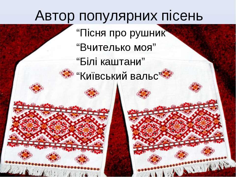 """""""Пісня про рушник"""" """"Вчителько моя"""" """"Білі каштани"""" """"Київський вальс"""" Автор поп..."""