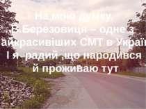 На мою думку, В.Березовиця – одне з найкрасивіших СМТ в Україні І я радий ,що...