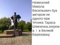 Невеселий Микола Васильович був автором не одного пам 'ятника Тараса Шевченка...