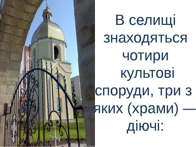 В селищі знаходяться чотири культові споруди, три з яких (храми)— діючі: