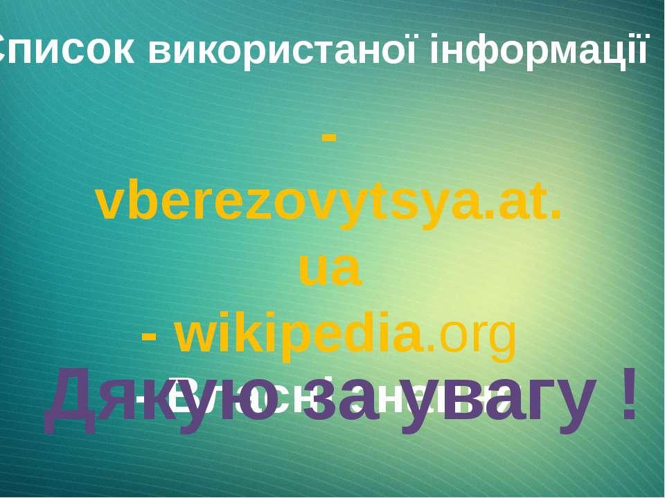 Список використаної інформації : - vberezovytsya.at.ua - wikipedia.org - Влас...