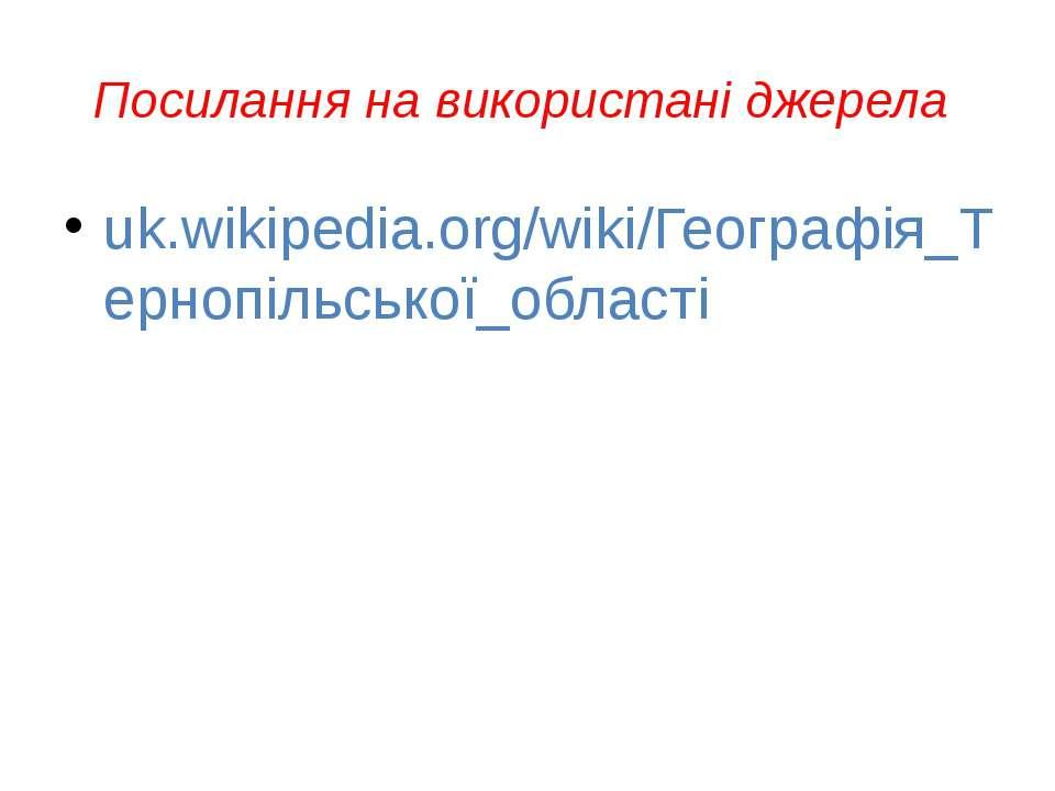 Посилання на використані джерела uk.wikipedia.org/wiki/Географія_Тернопільськ...