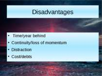 Disadvantages Time/year behind Continuity/loss of momentum Distraction Cost/d...