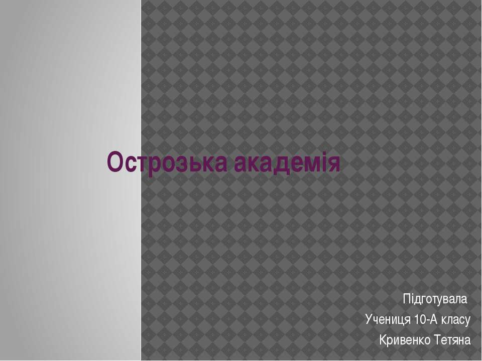 Острозька академія Підготувала Учениця 10-А класу Кривенко Тетяна