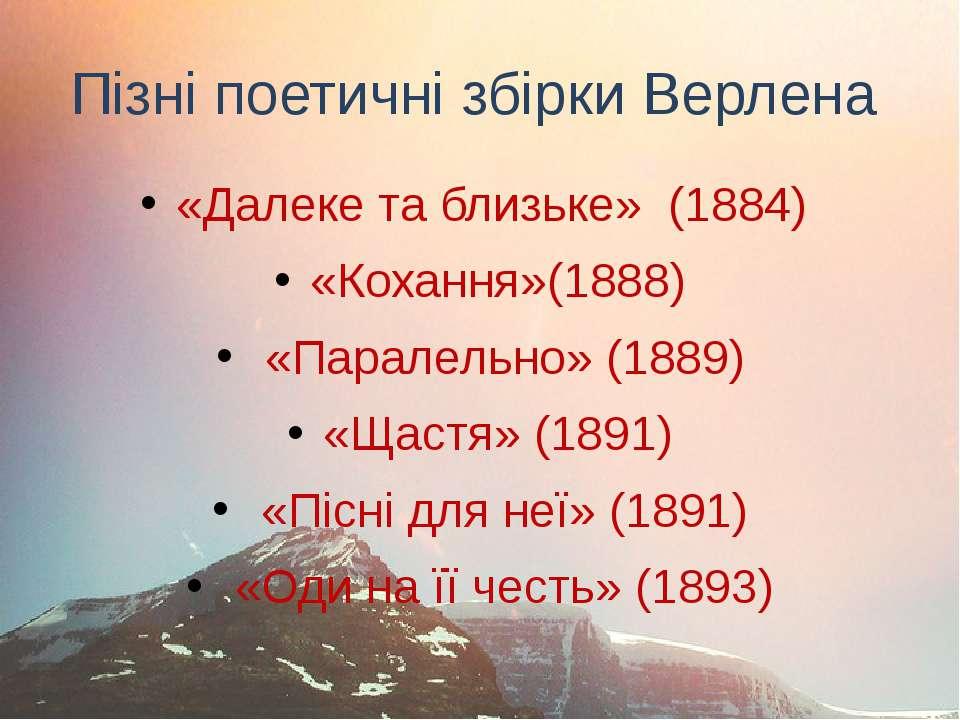 Пізні поетичні збірки Верлена «Далеке та близьке» (1884) «Кохання»(1888) «Пар...