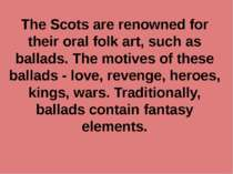 The Scots are renowned for their oral folk art, such as ballads. The motives ...