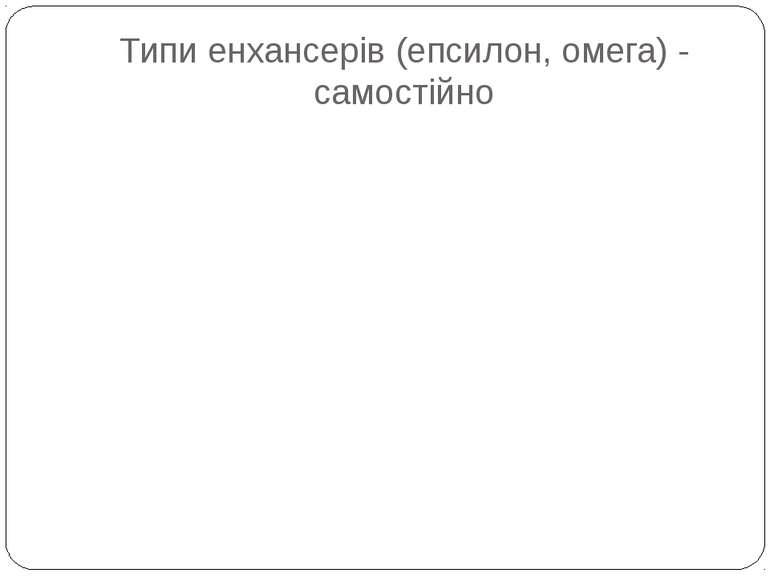 Типи енхансерів (епсилон, омега) - самостійно