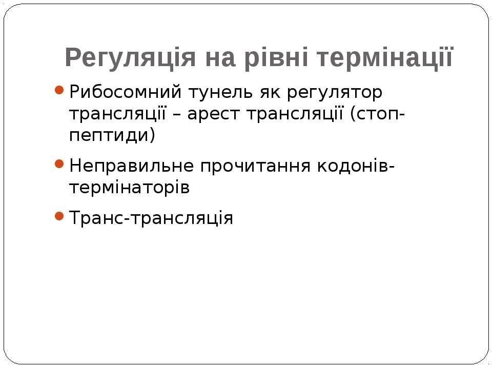 Регуляція на рівні термінації Рибосомний тунель як регулятор трансляції – аре...