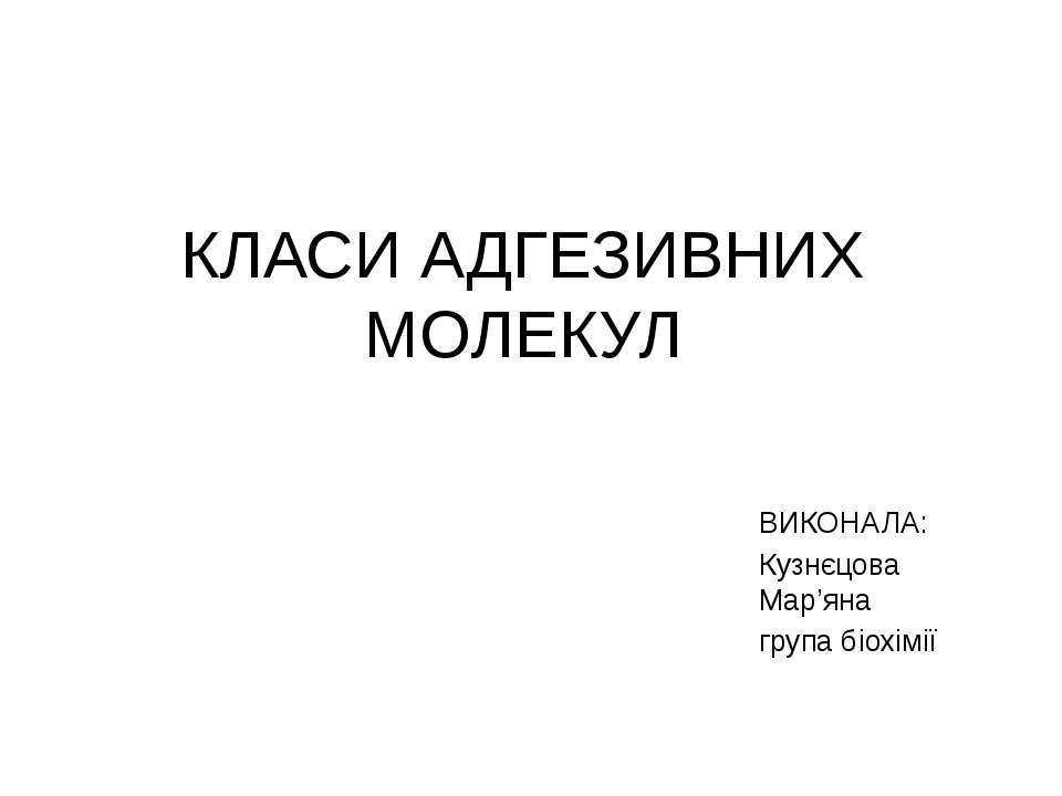 КЛАСИ АДГЕЗИВНИХ МОЛЕКУЛ ВИКОНАЛА: Кузнєцова Мар'яна група біохімії