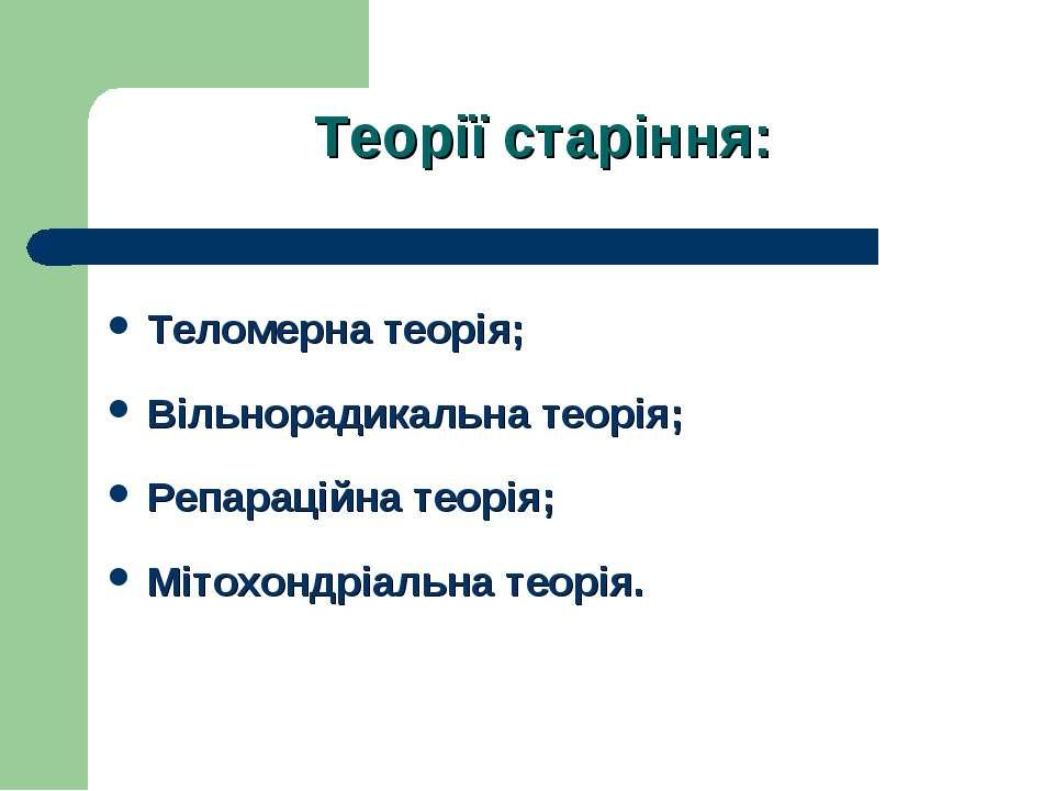 Теорії старіння: Теломерна теорія; Вільнорадикальна теорія; Репараційна теорі...
