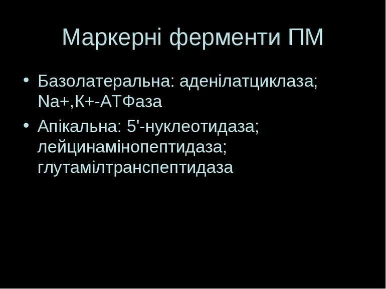 Маркерні ферменти ПМ Базолатеральна: аденілатциклаза; Na+,К+-АТФаза Апікальна...