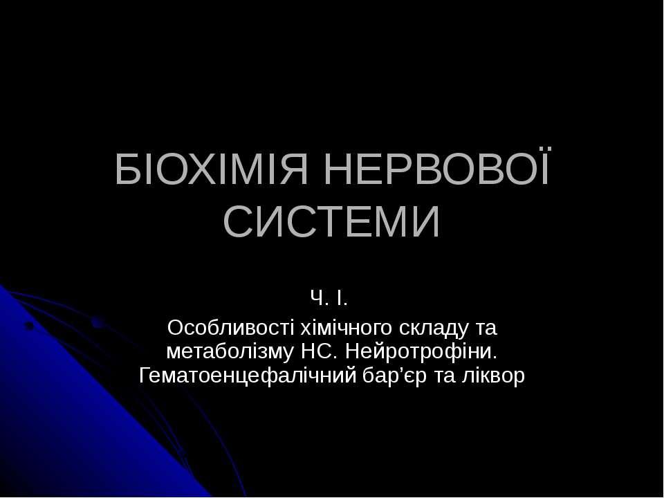 БІОХІМІЯ НЕРВОВОЇ СИСТЕМИ Ч. І. Особливості хімічного складу та метаболізму Н...