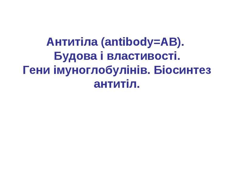 Антитіла (antibody=AB). Будова і властивості. Гени імуноглобулінів. Біосинтез...