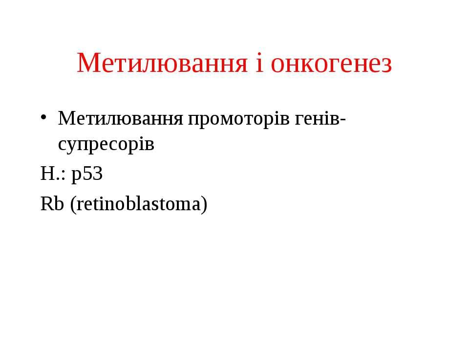 Метилювання і онкогенез Метилювання промоторів генів-супресорів Н.: р53 Rb (r...