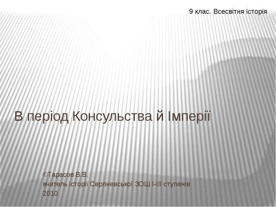 В період Консульства й Імперії ©Тарасов В.В. вчитель історії Серпневської ЗОШ...