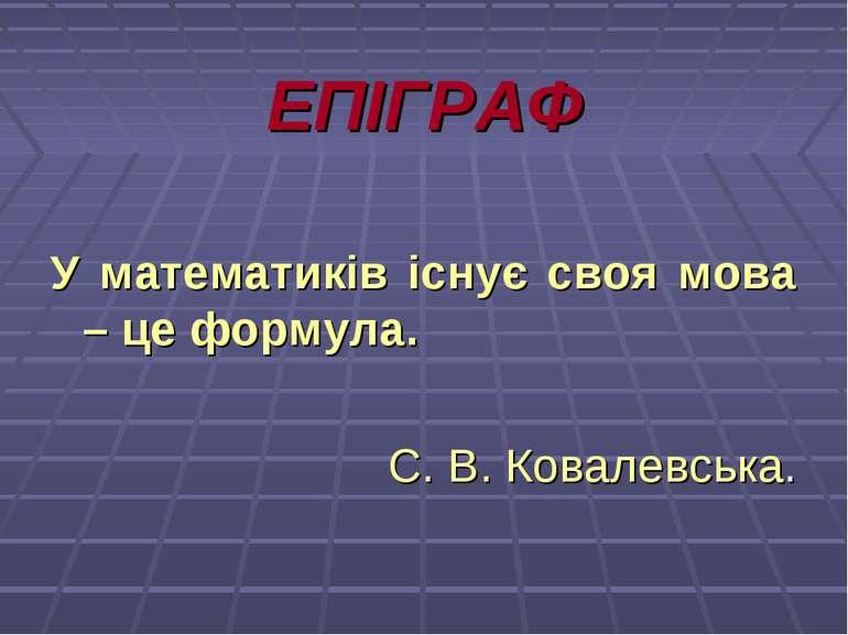 ЕПІГРАФ У математиків існує своя мова – це формула. С. В. Ковалевська.