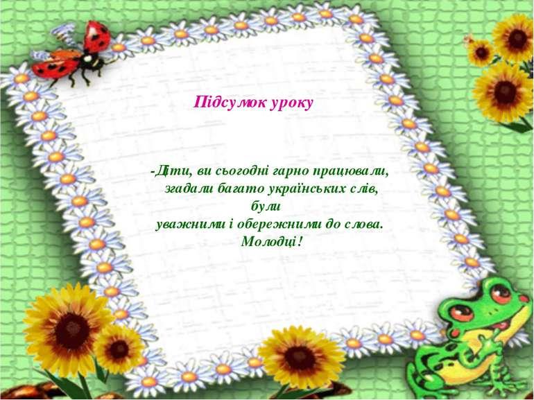 -Діти, ви сьогодні гарно працювали, згадали багато українських слів, були ува...